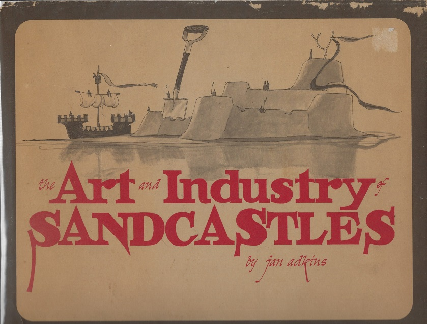 Image for The Art and Industry of Sandcastles, Being an Illustrated Guide to Basic Constructions Along with Divers Information Devised by One Jan Adkins, a Wily Fellow